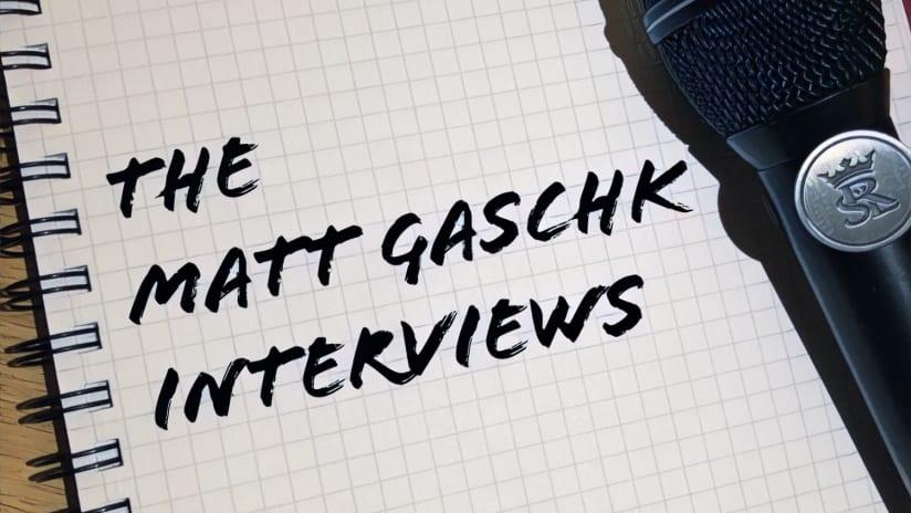 The Matt Gaschk Interviews